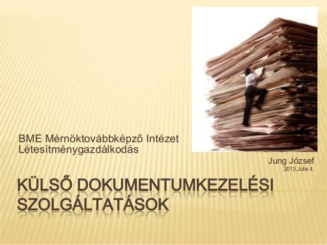 KÜLSŐ DOKUMENTUMKEZELÉSI SZOLGÁLTATÁSOK BME Mérnöktovábbképző Intézet Létesítménygazdálkodás Jung József 2013.Júlis 4.