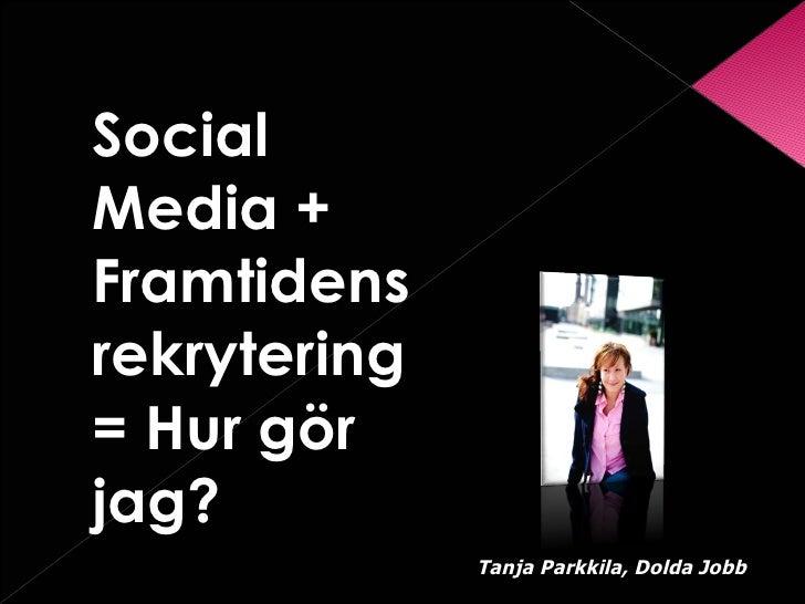 <ul><li>Social Media + Framtidens rekrytering= Hur gör jag?  </li></ul>Tanja Parkkila, Dolda Jobb