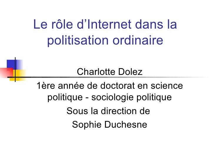 Le r ôle d'Internet dans la politisation ordinaire Charlotte Dolez 1ère année de doctorat en science politique - sociologi...