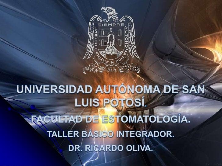 Universidad autónoma de san luis potosí.<br />Facultad de estomatología.<br />TALLER BÁSICO INTEGRADOR.<br />DR. Ricardo O...