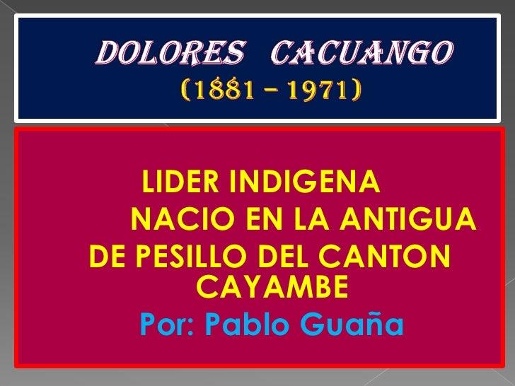 DOLORES   CACUANGO(1881 – 1971)<br />LIDER INDIGENA<br />            NACIO EN LA ANTIGUA <br />  DE PESILLO DEL CANTON CAY...