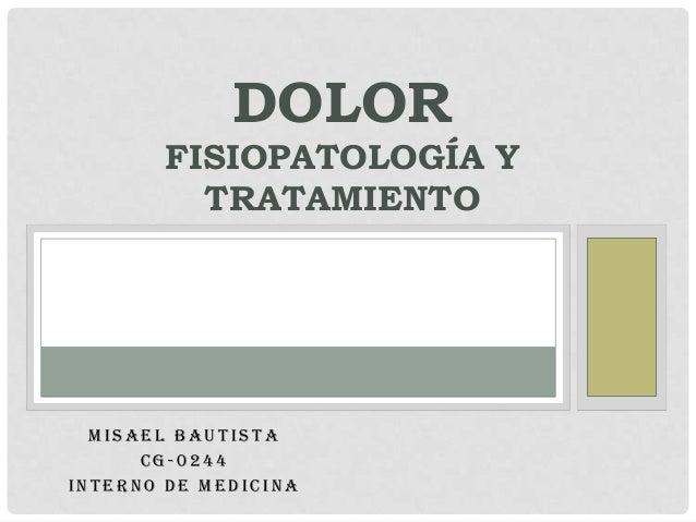DOLOR        FISIOPATOLOGÍA Y          TRATAMIENTO  MISAEL BAUTISTA      CG-0244INTERNO DE MEDICINA