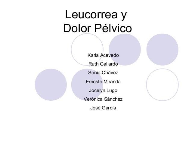 Leucorrea y Dolor Pélvico Karla Acevedo Ruth Gallardo Sonia Chávez Ernesto Miranda Jocelyn Lugo Verónica Sánchez José Garc...