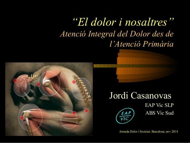 """""""El dolor i nosaltres""""  Atenció Integral del Dolor des de  l'Atenció Primària  Jordi Casanovas  EAP Vic SLP  ABS Vic Sud  ..."""