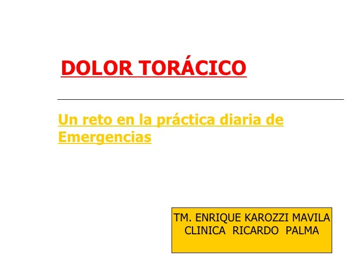 DOLOR TORÁCICOUn reto en la práctica diaria deEmergencias                TM. ENRIQUE KAROZZI MAVILA                  CLINI...