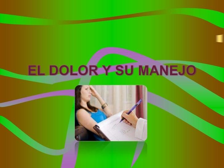 DOLOR Y SU MANEJO• El significado del dolor es muy importante en la  vida de los pacientes y a nivel médico y  psicológico...