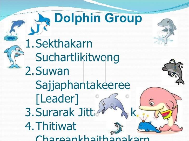 Dolphin Group <ul><li>Sekthakarn Suchartlikitwong </li></ul><ul><li>Suwan  Sajjaphantakeeree  [Leader] </li></ul><ul><li>S...