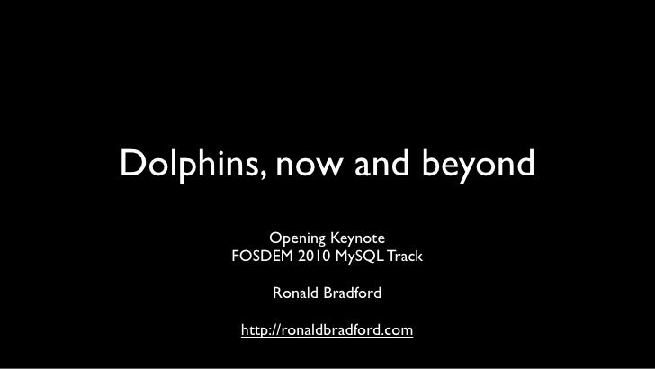 Dolphins, now and beyond           Opening Keynote       FOSDEM 2010 MySQL Track             Ronald Bradford         http:...