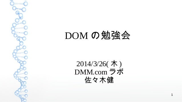 1 DOM の勉強会 2014/3/26( 木 ) DMM.com ラボ 佐々木健