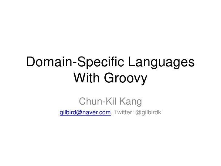 Domain-Specific Languages With Groovy<br />Chun-Kil Kang<br />gilbird@naver.com, Twitter: @gilbirdk<br />