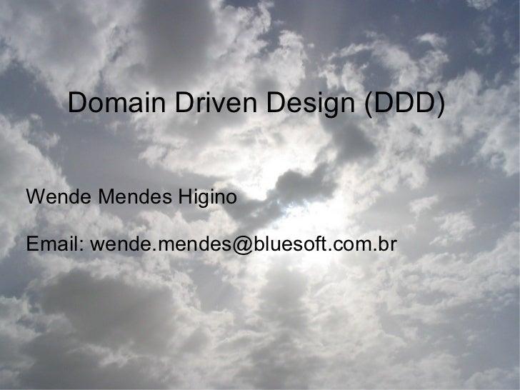 Domain Driven Design (DDD)Wende Mendes HiginoEmail: wende.mendes@bluesoft.com.br