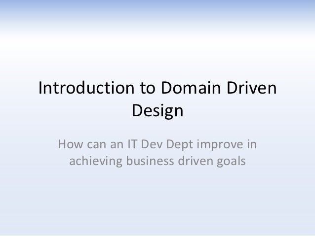 Introduction to Domain Driven            Design  How can an IT Dev Dept improve in   achieving business driven goals