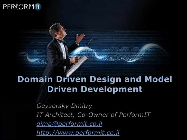 Domain Driven Design and Model     Driven Development   Geyzersky Dmitry   IT Architect, Co-Owner of PerformIT   dima@perf...