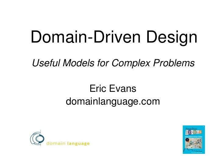 Domain-Driven DesignUseful Models for Complex Problems           Eric Evans       domainlanguage.com