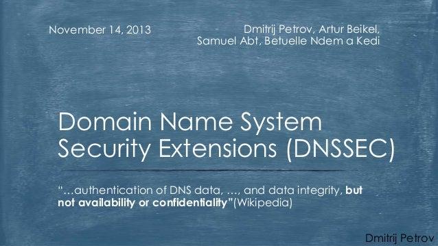 November 14, 2013  Dmitrij Petrov, Artur Beikel, Samuel Abt, Betuelle Ndem a Kedi  Domain Name System Security Extensions ...