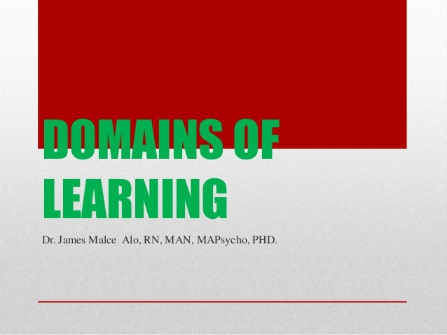 DOMAINS OFLEARNINGDr. James Malce Alo, RN, MAN, MAPsycho, PHD.