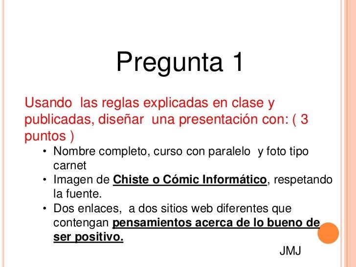 Pregunta 1Usando las reglas explicadas en clase ypublicadas, diseñar una presentación con: ( 3puntos )  • Nombre completo,...