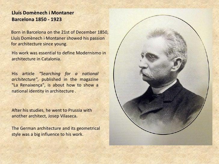 Lluís Domènech i MontanerBarcelona 1850 - 1923Born in Barcelona on the 21st of December 1850,Lluís Domènech i Montaner sho...