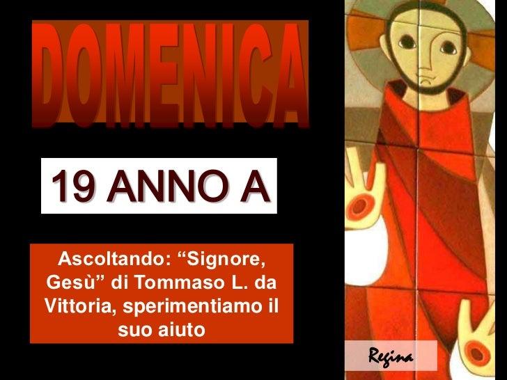 """DOMENICA<br />19 ANNO A<br />Ascoltando: """"Signore, Gesù"""" di Tommaso L. da Vittoria, sperimentiamo il suo aiuto<br />Regina..."""