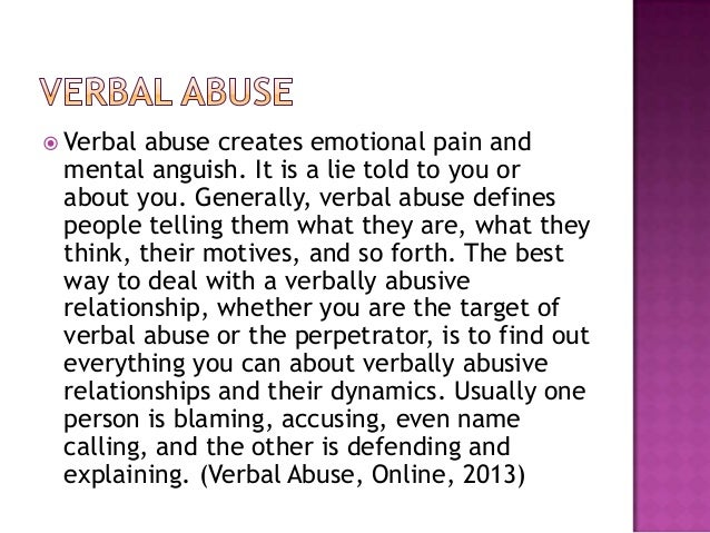 verbal abuse Some forms of verbal abuse, such as name calling or sneering, are obvious, but many more forms are covert, such as withholding or discounting, and therefore much less easily recognizablesome of the following questions may help you to work out whether you are being verbally abused in.