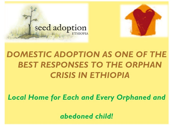 DOMESTIC ADOPTION AS ONE OF THE  BEST RESPONSES TO THE ORPHAN         CRISIS IN ETHIOPIALocal Home for Each and Every Orph...