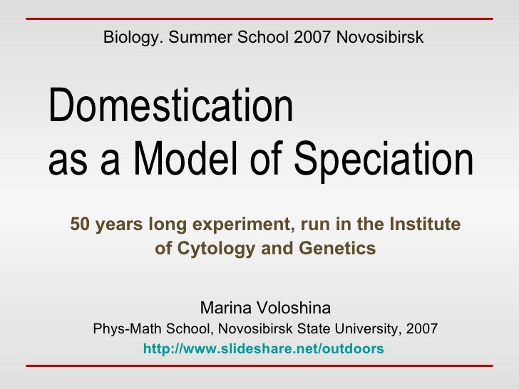 Domestication  as a Model of Speciation 50 years long experiment, run in the Institute of Cytology and Genetics Biology. S...