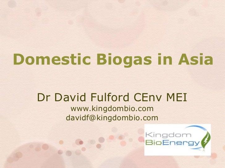 Domestic Biogas in Asia  Dr David Fulford CEnv MEI       www.kingdombio.com      davidf@kingdombio.com