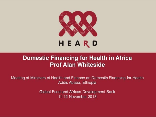 Domestic Financing for Health in Africa Prof Alan Whiteside Meeting of Ministers of Health and Finance on Domestic Financi...