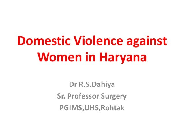 Domestic Violence against Women in Haryana Dr R.S.Dahiya Sr. Professor Surgery PGIMS,UHS,Rohtak