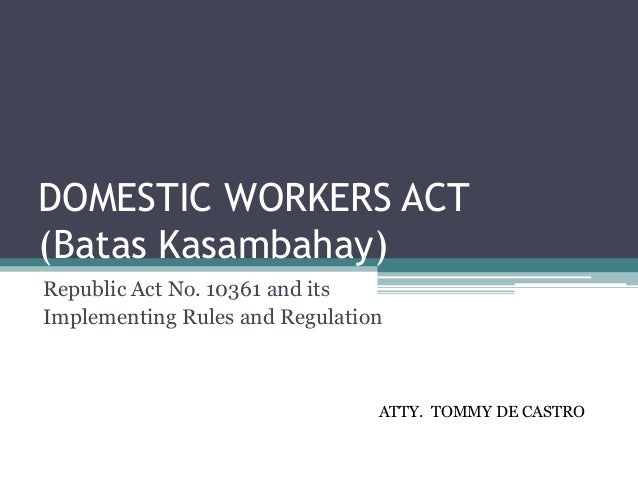 DOMESTIC WORKERS ACT (Batas Kasambahay) Republic Act No. 10361 and its Implementing Rules and Regulation ATTY. TOMMY DE CA...