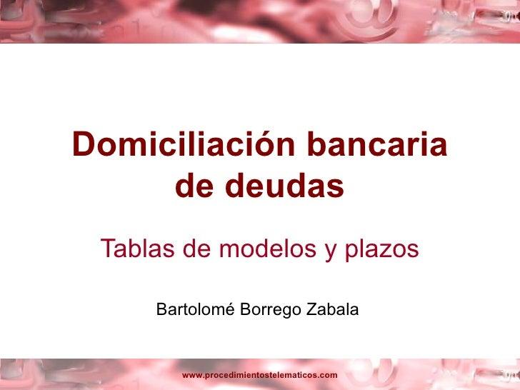 Domiciliación bancaria     de deudas Tablas de modelos y plazos     Bartolomé Borrego Zabala        www.procedimientostele...