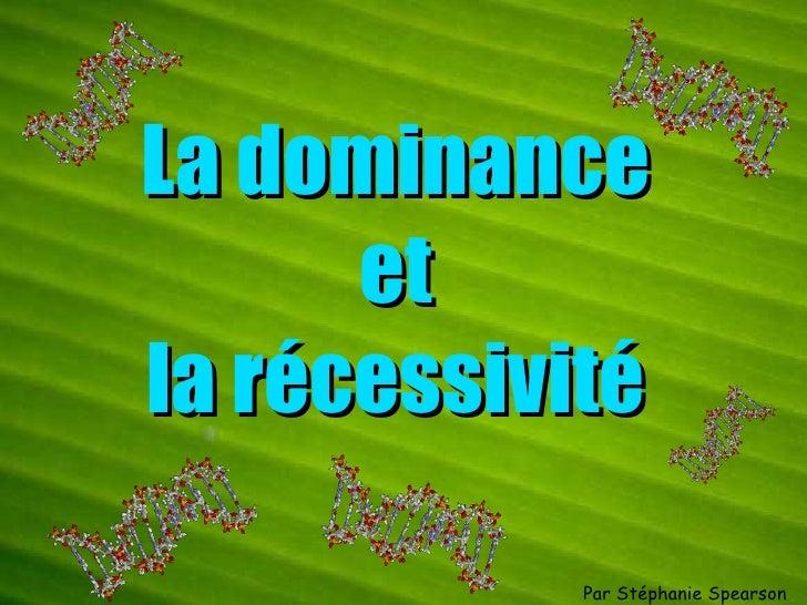 La dominance et la récessivité Par Stéphanie Spearson