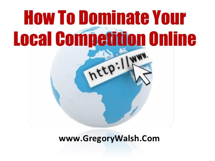 www.GregoryWalsh.Com How To Dominate Your Local Competition Online