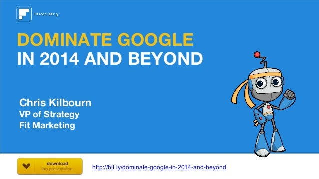 DOMINATE GOOGLE IN 2014 AND BEYOND Chris Kilbourn VP of Strategy Fit Marketing  http://bit.ly/dominate-google-in-2014-and-...