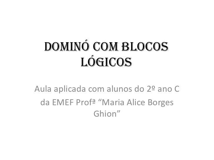 """Dominó com blocos       lógicosAula aplicada com alunos do 2º ano C da EMEF Profª """"Maria Alice Borges               Ghion"""""""