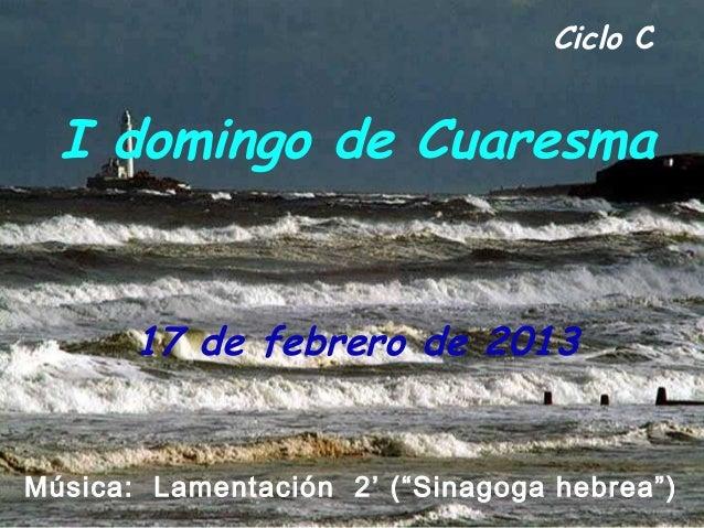 """Ciclo C  I domingo de Cuaresma       17 de febrero de 2013Música: Lamentación 2' (""""Sinagoga hebrea"""")"""