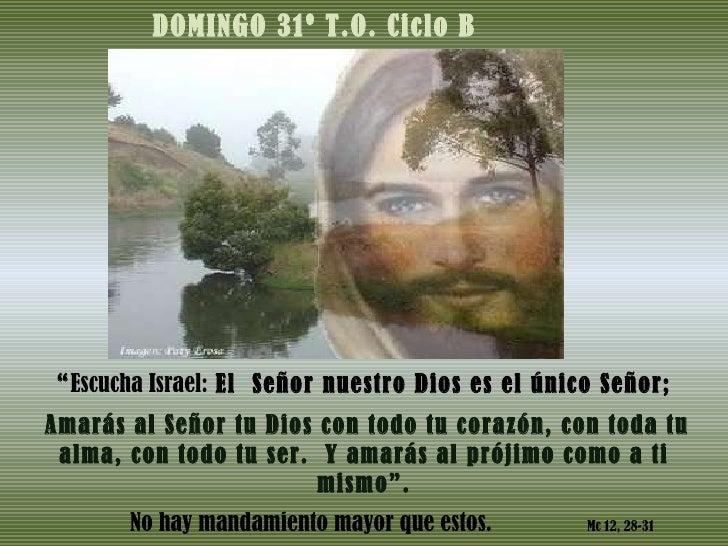 """DOMINGO 31º T.O. Ciclo B """" Escucha Israel:  El  Señor nuestro Dios es el único Señor; Amarás al Señor tu Dios con todo tu ..."""
