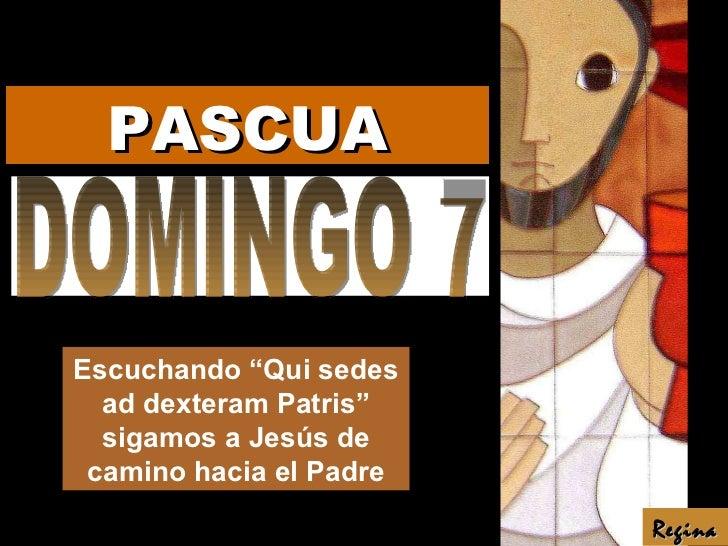 """DOMINGO 7 Escuchando """"Qui sedes ad dexteram Patris"""" sigamos a Jesús de camino hacia el Padre Regina PASCUA"""