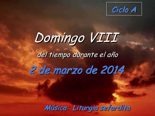 Ciclo A  Domingo VIII del tiempo durante el año  2 de marzo de 2014 Música: Liturgia sefardita