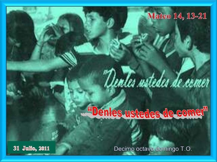 """Mateo 14, 13-21<br />""""Denles ustedes de comer""""<br />31  Julio,2011<br />Decimo octavo domingo T.O.<br />"""