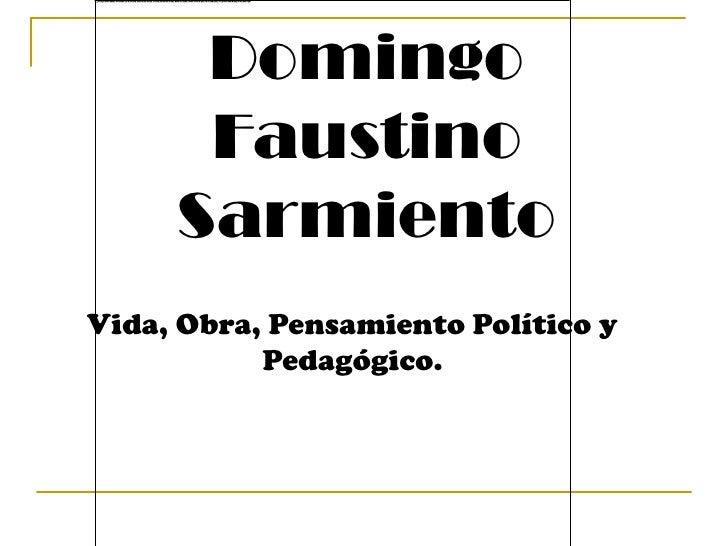 Domingo Faustino Sarmiento<br />Vida, Obra, Pensamiento Político y  Pedagógico.<br />