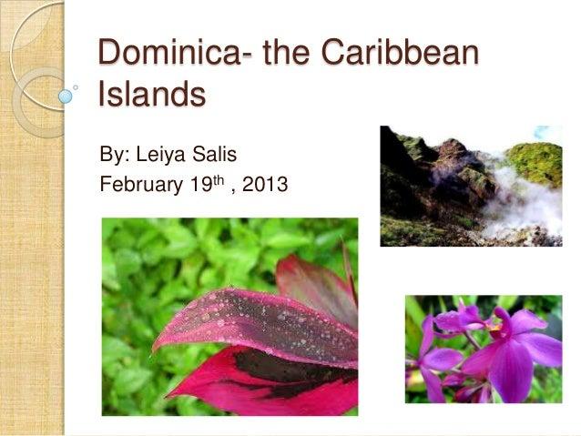 Dominica- the Caribbean Islands By: Leiya Salis February 19th , 2013