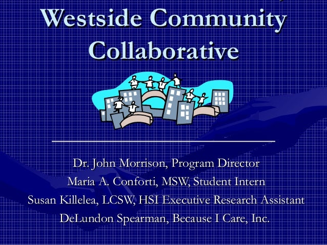 Westside CommunityWestside Community CollaborativeCollaborative Dr. John Morrison, Program DirectorDr. John Morrison, Prog...
