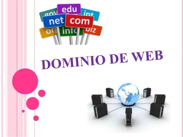 DOMINIO DE WEB Es una red de identificación asociada a un grupo de dispositivos o equipos conectados a la red Internet. El...