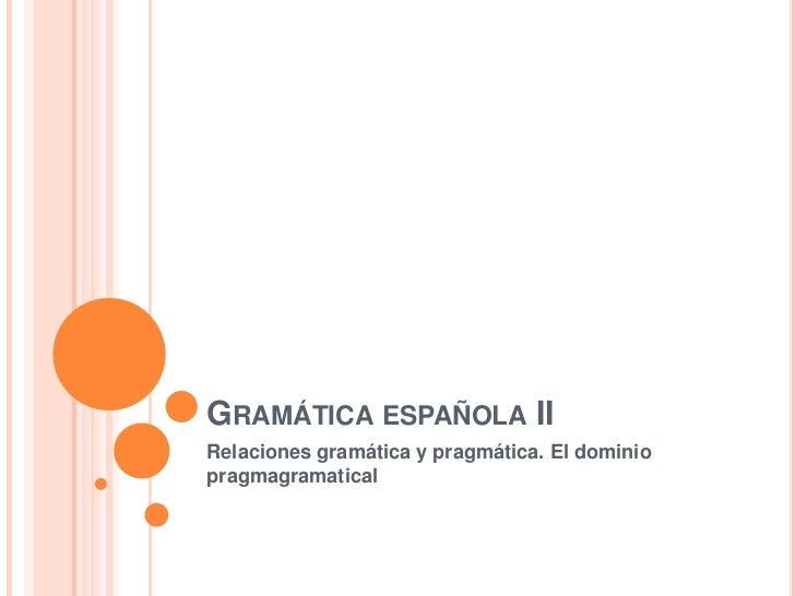 Gramática española II<br />Relaciones gramática y pragmática. El dominio pragmagramatical<br />