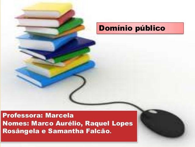 Professora: Marcela Nomes: Marco Aurélio, Raquel Lopes Rosângela e Samantha Falcão. Domínio público