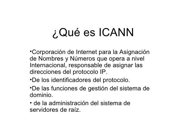 ¿Qué es ICANN <ul><li>Corporación de Internet para la Asignación de Nombres y Números que opera a nivel Internacional, res...