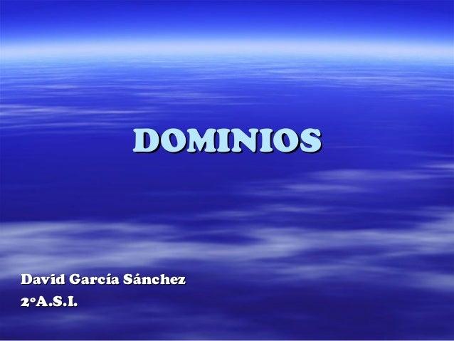 DOMINIOSDOMINIOS David García SánchezDavid García Sánchez 2ºA.S.I.2ºA.S.I.