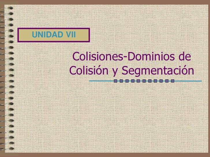 UNIDAD VII        Colisiones-Dominios de        Colisión y Segmentación