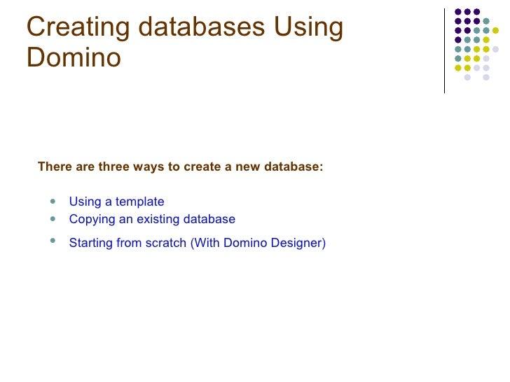 Creating databases Using Domino  <ul><li>There are three ways to create a new database: </li></ul><ul><ul><li>Using a temp...